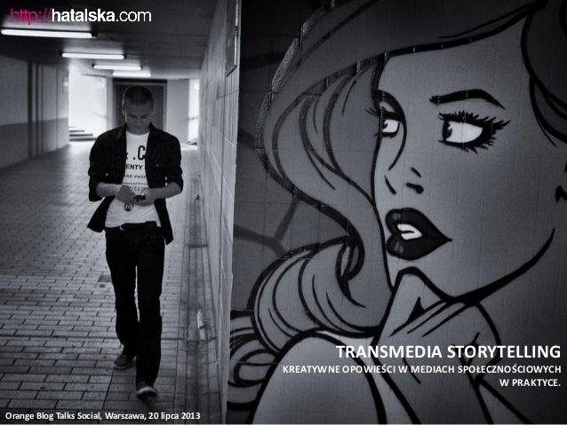 TRANSMEDIA STORYTELLING KREATYWNE OPOWIEŚCI W MEDIACH SPOŁECZNOŚCIOWYCH W PRAKTYCE. Orange Blog Talks Social, Warszawa, 20...
