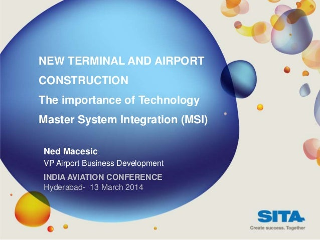 NEW TERMINAL AND AIRPORT CONSTRUCTION The importance of Technology Master System Integration (MSI) Ned Macesic VP Airport ...