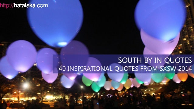 SOUTH BY IN QUOTES 40 INSPIRATIONAL QUOTES FROM SXSW 2014
