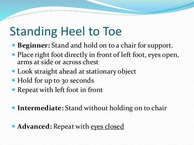 Standing Heel to Toe  Beginner: Stand and hold on to a chair for support.  Place right foot directly in front of left fo...