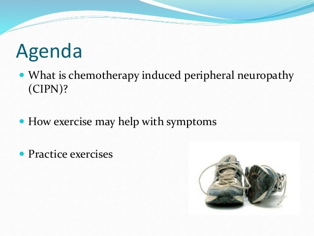 Agenda  What is chemotherapy induced peripheral neuropathy (CIPN)?  How exercise may help with symptoms  Practice exerc...