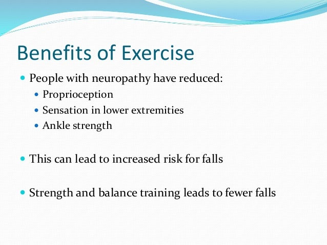 Benefits of Exercise  People with neuropathy have reduced:  Proprioception  Sensation in lower extremities  Ankle stre...