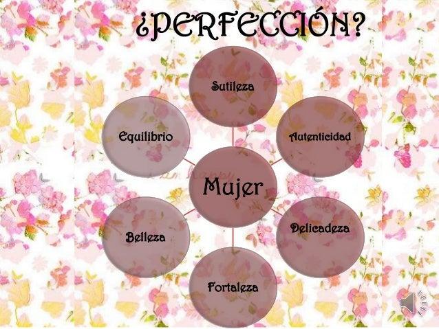 ¿PERFECCIÓN? Mujer Sutileza Autenticidad Delicadeza Fortaleza Belleza Equilibrio