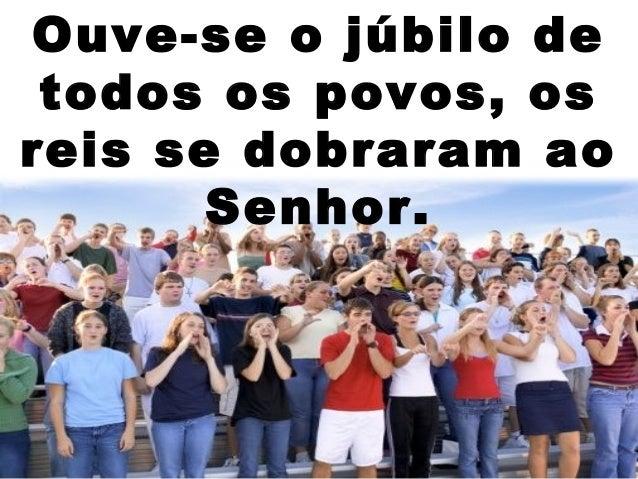 Ouve-se o júbilo de todos os povos, os reis se dobraram ao Senhor.
