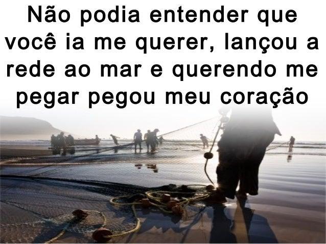 Não podia entender que você ia me querer, lançou a rede ao mar e querendo me pegar pegou meu coração