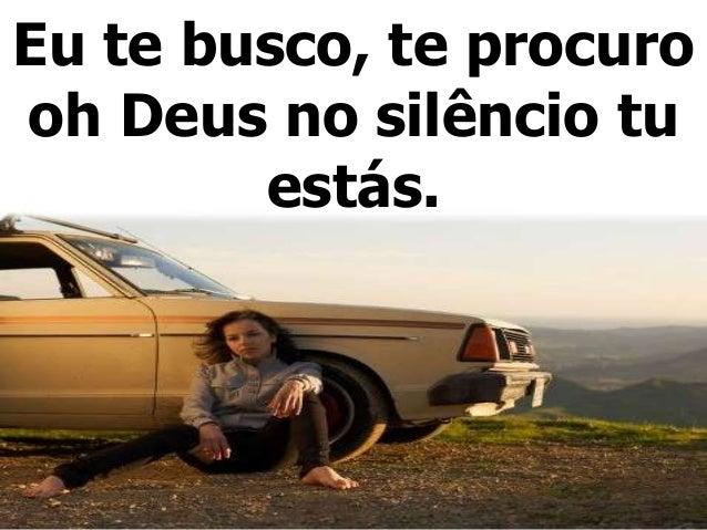 Eu te busco, te procuro oh Deus no silêncio tu estás.