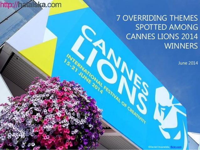 7 OVERRIDING THEMES SPOTTED AMONG CANNES LIONS 2014 WINNERS June 2014 ©Daniel Incandela, flickr.com