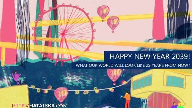HAPPY NEW YEAR 2039! WHAT OUR WORLD WILL LOOK LIKE 25 YEARS FROM NOW?
