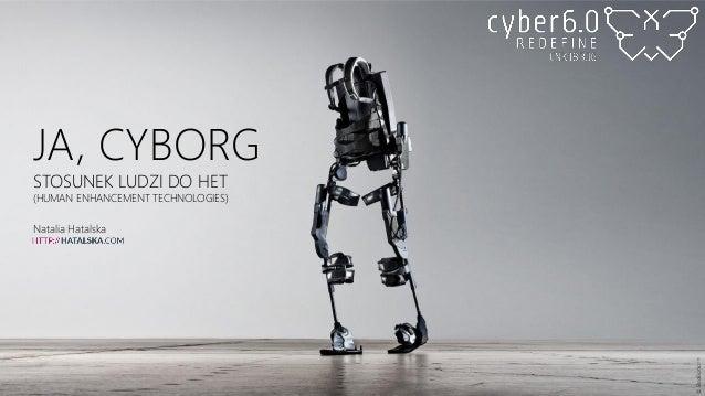 JA, CYBORG STOSUNEK LUDZI DO HET (HUMAN ENHANCEMENT TECHNOLOGIES) Natalia Hatalska ©EksoBionicsTM