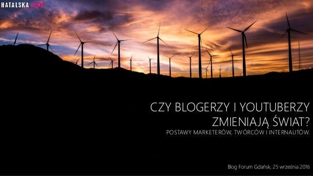 CZY BLOGERZY I YOUTUBERZY ZMIENIAJĄ ŚWIAT? POSTAWY MARKETERÓW, TWÓRCÓW I INTERNAUTÓW. Blog Forum Gdańsk, 25 września 2016