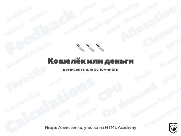 Кошелёк или деньги Игорь Алексеенко, училка из HTML Academy 🔪 🔪 🔪 вычислять или вспоминать GPU CPU Memoryleak FPS Cache He...