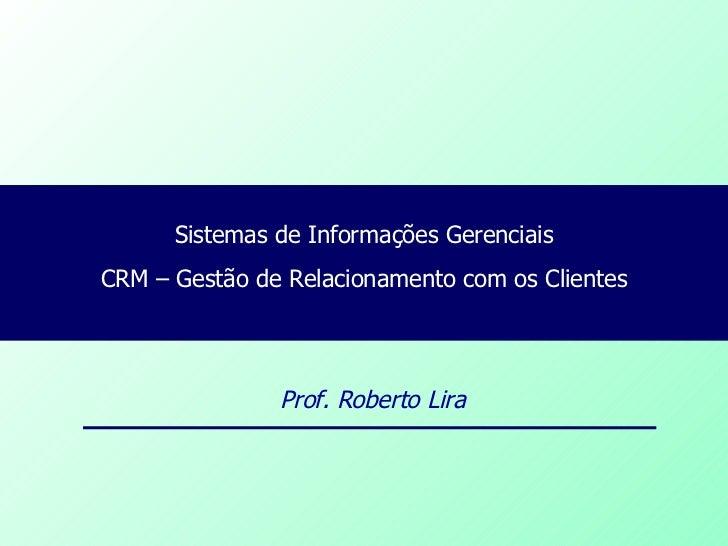 Sistemas de Informações Gerenciais CRM – Gestão de Relacionamento com os Clientes Prof. Roberto Lira
