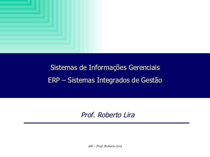 Sistemas de Informações Gerenciais ERP – Sistemas Integrados de Gestão Prof. Roberto Lira