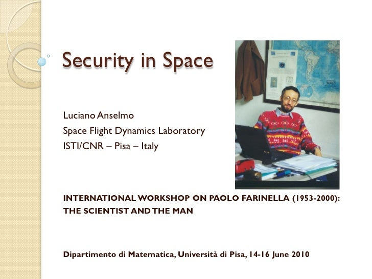 Security in Space  Luciano Anselmo Space Flight Dynamics Laboratory ISTI/CNR – Pisa – Italy    INTERNATIONAL WORKSHOP ON P...