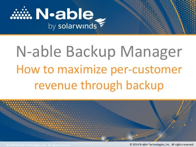 N-able Backup Manager How to maximize per-customer revenue through backup © 2014 N-able Technologies, Inc. All rights rese...