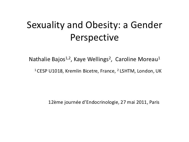 Sexuality and Obesity: a Gender Perspective <br /><br />Nathalie Bajos1,2, Kaye Wellings2,  Caroline Moreau1<br />1 CESP ...