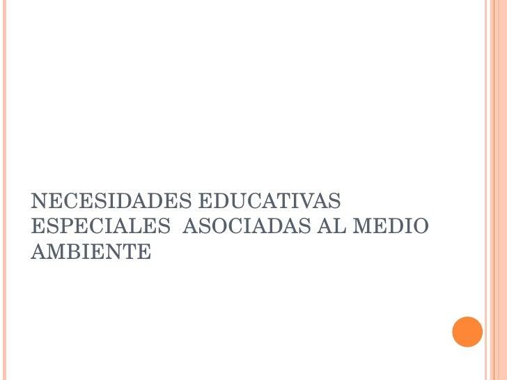 NECESIDADES EDUCATIVAS ESPECIALES  ASOCIADAS AL MEDIO AMBIENTE