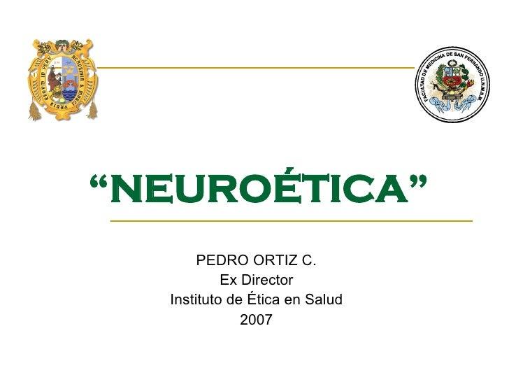 """ NEUROÉTICA"" PEDRO ORTIZ C. Ex Director Instituto de Ética en Salud 2007"