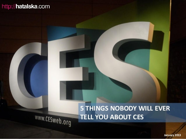 5 THINGS NOBODY WILL EVERTELL YOU ABOUT CES                       January 2013
