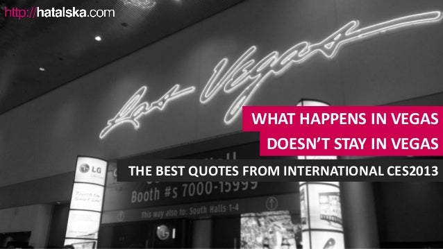 WHAT HAPPENS IN VEGAS                 DOESN'T STAY IN VEGASTHE BEST QUOTES FROM INTERNATIONAL CES2013