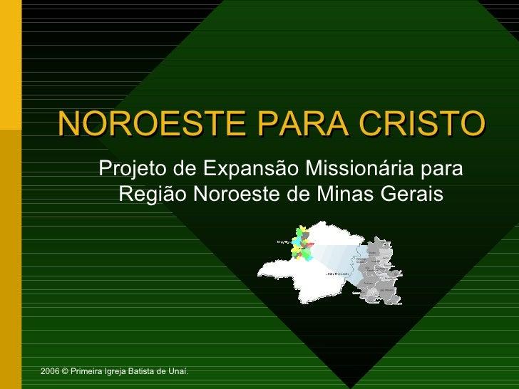 NOROESTE PARA CRISTO Projeto de Expansão Missionária para Região Noroeste de Minas Gerais 2006 © Primeira Igreja Batista d...