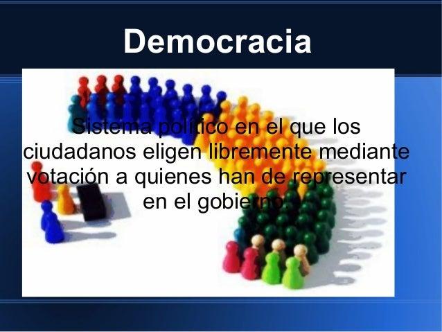 Democracia     Sistema político en el que losciudadanos eligen libremente mediantevotación a quienes han de representar   ...