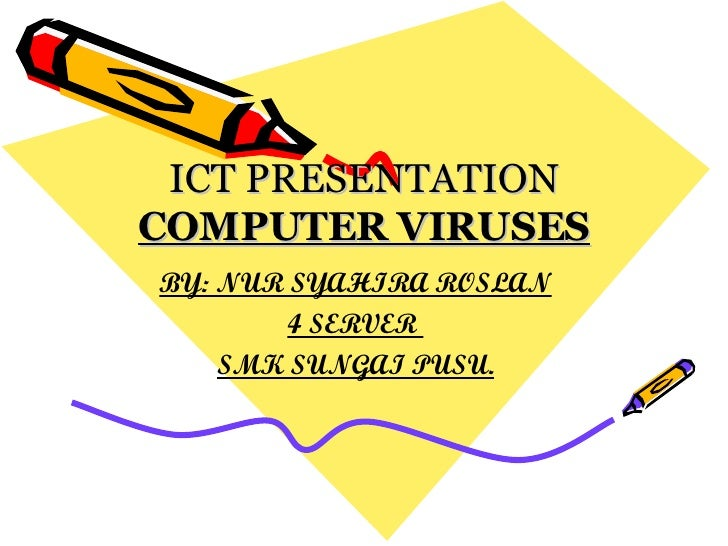 ICT PRESENTATION COMPUTER VIRUSES BY: NUR SYAHIRA ROSLAN 4 SERVER  SMK SUNGAI PUSU.