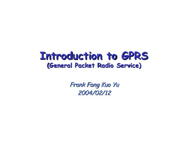 Introduction to GPRSIntroduction to GPRS (General Packet Radio Service)(General Packet Radio Service) Frank Fang Kuo YuFra...