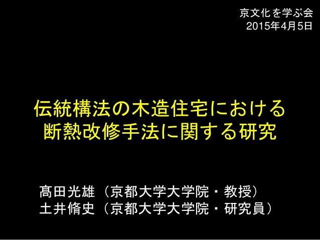 髙田光雄(京都大学大学院・教授) 土井脩史(京都大学大学院・研究員) 伝統構法の木造住宅における 断熱改修手法に関する研究 京文化を学ぶ会 2015年4月5日