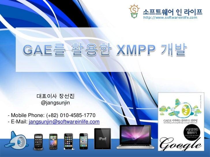 GAE를 활용한 XMPP 개발<br />대표이사 장선진<br />@jangsunjin<br /><ul><li>Mobile Phone: (+82) 010-4585-1770