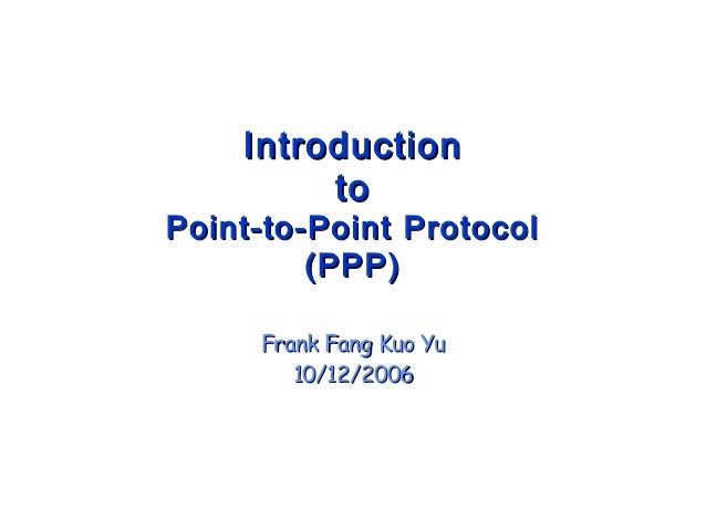 IntroductionIntroduction toto Point-to-Point ProtocolPoint-to-Point Protocol (PPP)(PPP) Frank Fang Kuo YuFrank Fang Kuo Yu...