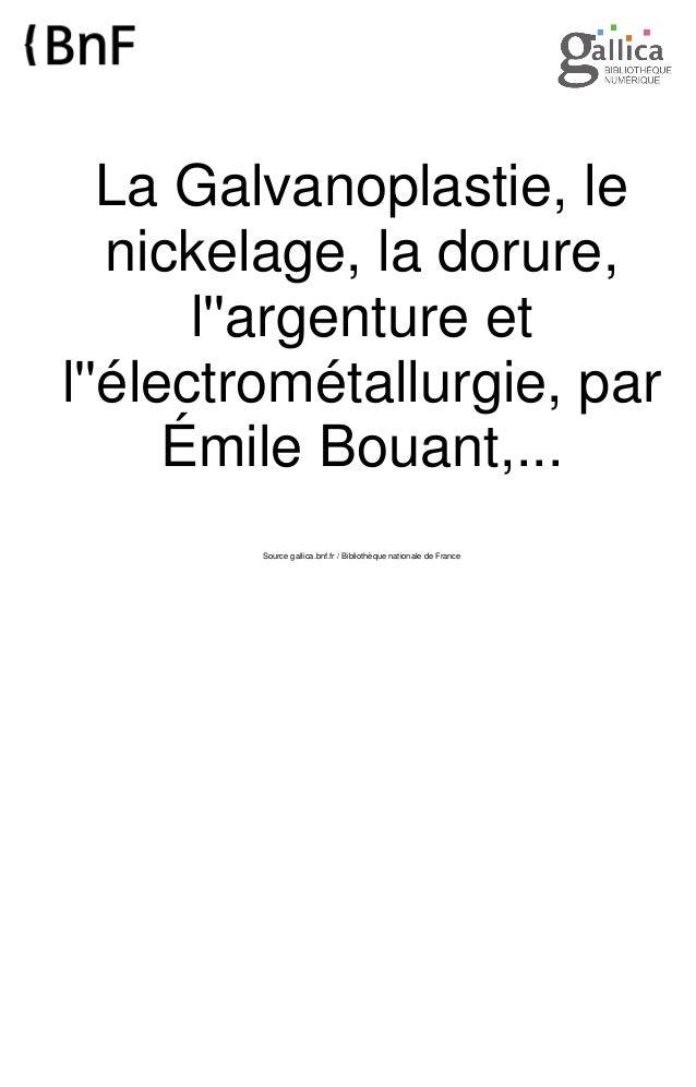La Galvanoplastie, le nickelage, la dorure, l''argenture et l''électrométallurgie, par Émile Bouant,... Source gallica.bnf...