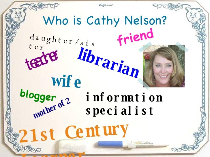 Who is Cathy Nelson? teacher librarian blogger information specialist wife mother of 2 21st Century Learner friend daughte...