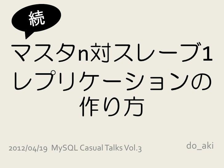 マスタn対スレーブ1レプリケーションの   作り方2012/04/19 MySQL Casual Talks Vol.3   do_aki