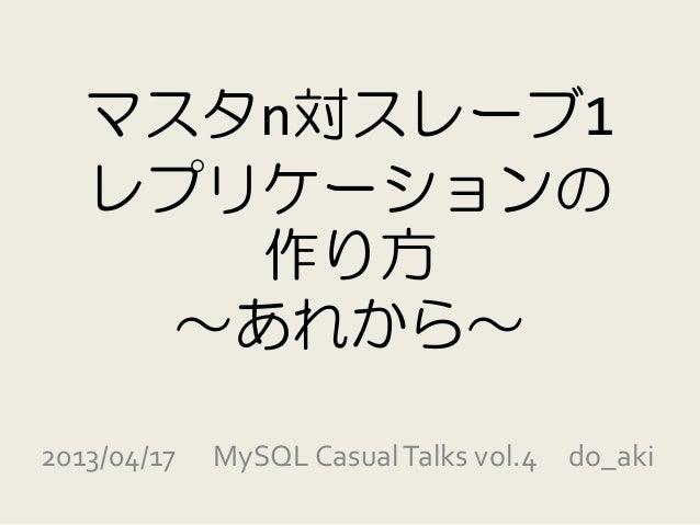 マスタn対スレーブ1   レプリケーションの      作り方     ~あれから~2013/04/17   MySQL Casual Talks vol.4 do_aki