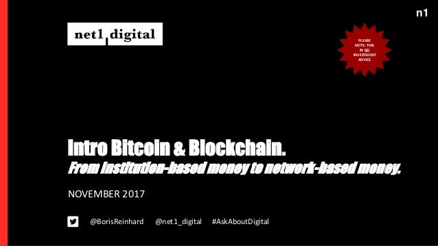 n1 Intro Bitcoin & Blockchain. NOVEMBER 2017 @BorisReinhard #AskAboutDigital@net1_digital From institution-based money to ...