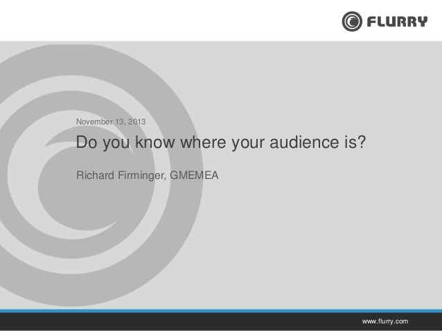 November 13, 2013  Do you know where your audience is? Richard Firminger, GMEMEA  www.flurry.com