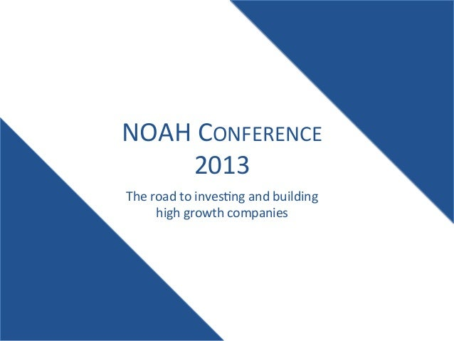 NOAH  CONFERENCE   2013   The  road  to  inves:ng  and  building   high  growth  companies