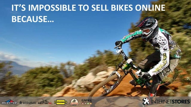 IT'S IMPOSSIBLE TO SELL BIKES ONLINE BECAUSE…
