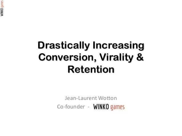 Drastically Increasing Conversion, Virality & Retention Jean-Laurent Wotton Co-founder - WinkoGames