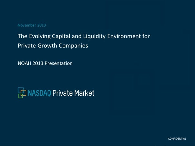 November 2013  The Evolving Capital and Liquidity Environment for Private Growth Companies NOAH 2013 Presentation  CONFIDE...