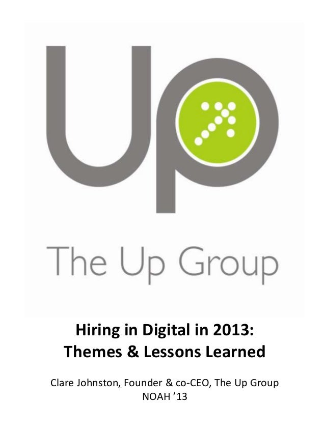 Hiring in Digital in 2013: Themes & Lessons Learned Clare Johnston, Founder & co-CEO, The Up Group NOAH '13