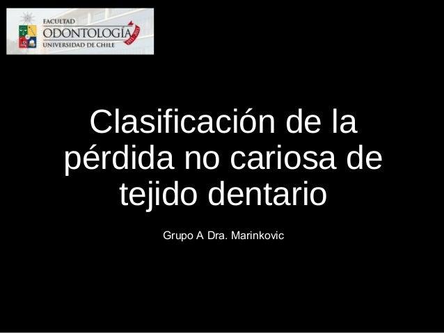 Clasificación de la pérdida no cariosa de tejido dentario Grupo A Dra. Marinkovic