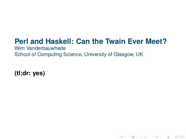 Perl and Haskell: Can the Twain Ever Meet? Wim Vanderbauwhede School of Computing Science, University of Glasgow, UK (tl;d...