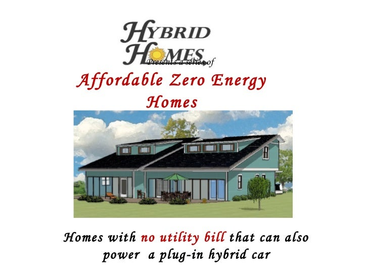 Presents a series of Affordable Zero Energy Homes Homes with  no utility bill  that can also power  a plug-in hybrid car