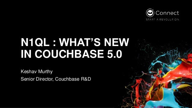 N1QL : WHAT'S NEW IN COUCHBASE 5.0 Keshav Murthy Senior Director, Couchbase R&D