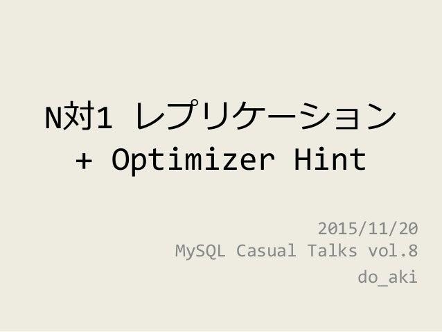 N対1 レプリケーション + Optimizer Hint 2015/11/20 MySQL Casual Talks vol.8 do_aki