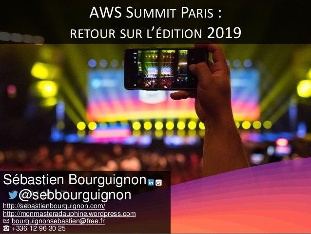 AWS SUMMIT PARIS : RETOUR SUR L'ÉDITION 2019 Sébastien Bourguignon @sebbourguignon http://sebastienbourguignon.com/ http:/...