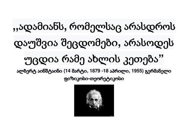 """,,ადამიანს, რომელსაც არასდროს დაუშვია შეცდომები, არასოდეს უცდია რამე ახლის კეთება"""" ალბერტ აინშტაინი (14 მარტი, 1879 -18 აპ..."""
