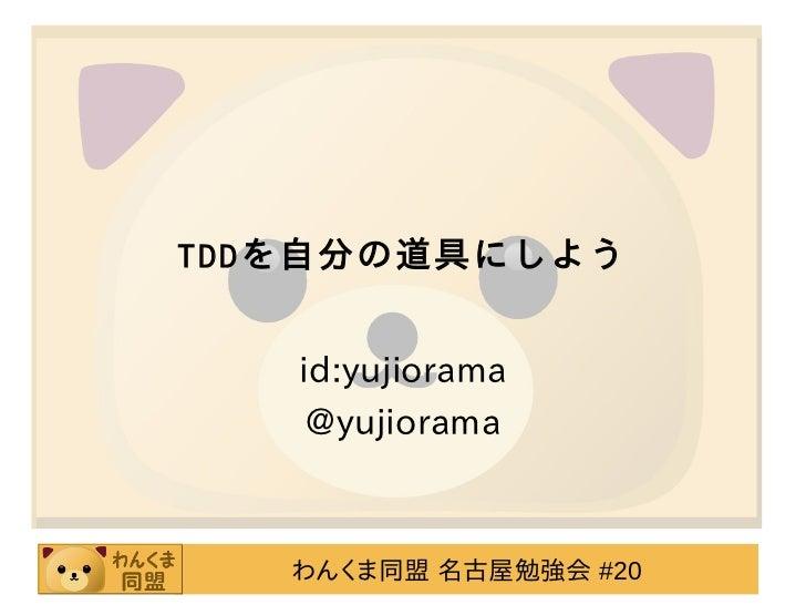 TDDを自分の道具にしよう   id:yujiorama    @yujiorama   わんくま同盟 名古屋勉強会 #20